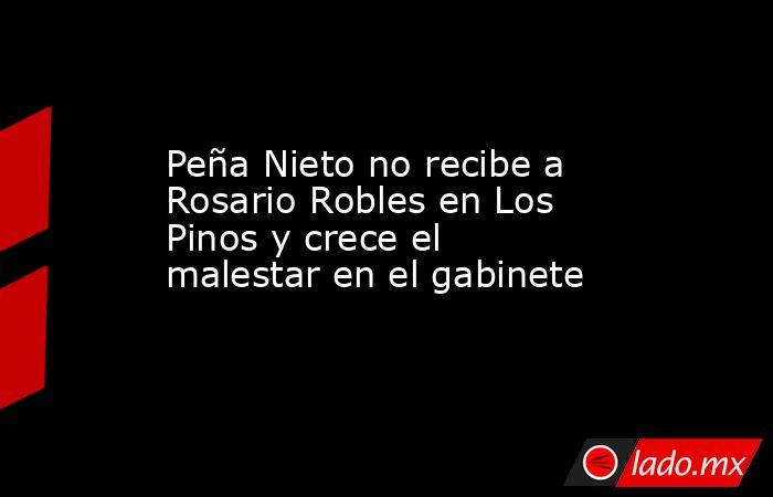 Peña Nieto no recibe a Rosario Robles en Los Pinos y crece el malestar en el gabinete. Noticias en tiempo real