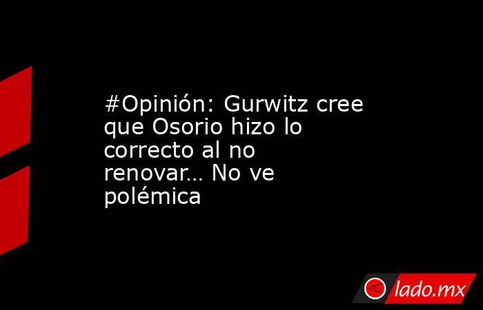 #Opinión: Gurwitz cree que Osorio hizo lo correcto al no renovar… No ve polémica. Noticias en tiempo real