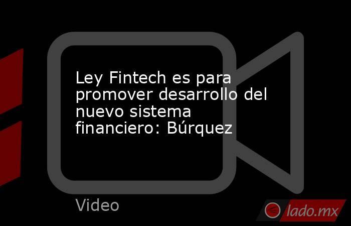 Ley Fintech es para promover desarrollo del nuevo sistema financiero: Búrquez. Noticias en tiempo real