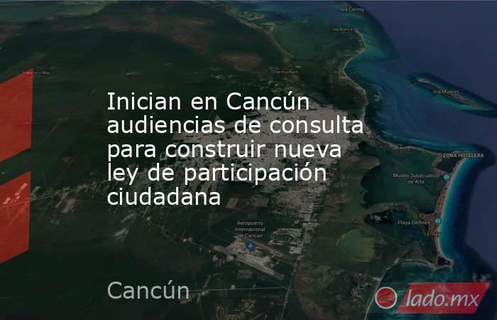 Inician en Cancún audiencias de consulta para construir nueva ley de participación ciudadana. Noticias en tiempo real