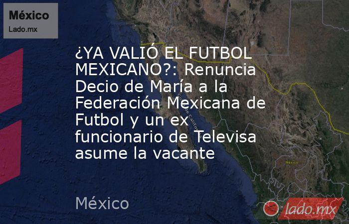 ¿YA VALIÓ EL FUTBOL MEXICANO?: Renuncia Decio de María a la Federación Mexicana de Futbol y un ex funcionario de Televisa asume la vacante. Noticias en tiempo real