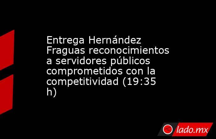 Entrega Hernández Fraguas reconocimientos a servidores públicos comprometidos con la competitividad (19:35 h). Noticias en tiempo real