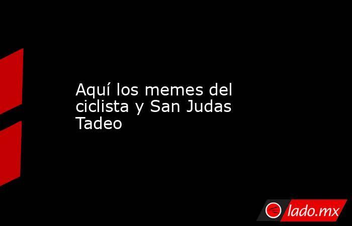 Aquí los memes del ciclista y San Judas Tadeo. Noticias en tiempo real