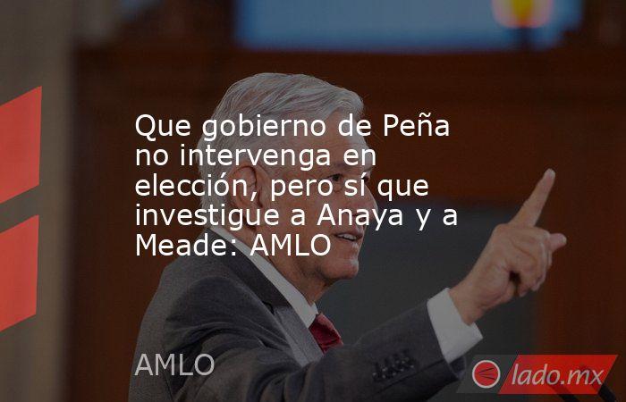 Que gobierno de Peña no intervenga en elección, pero sí que investigue a Anaya y a Meade: AMLO. Noticias en tiempo real