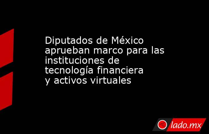 Diputados de México aprueban marco para las instituciones de tecnología financiera y activos virtuales. Noticias en tiempo real