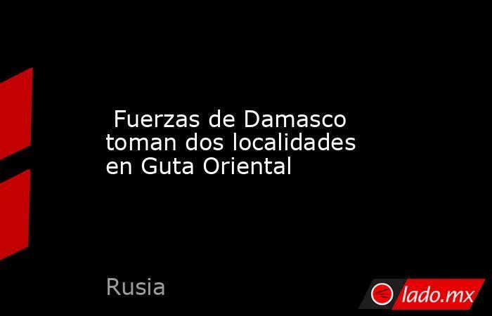 Fuerzas de Damasco toman dos localidades en Guta Oriental. Noticias en tiempo real