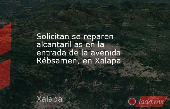 Solicitan se reparen alcantarillas en la entrada de la avenida Rébsamen, en Xalapa. Noticias en tiempo real