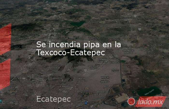 Se incendia pipa en la Texcoco-Ecatepec. Noticias en tiempo real