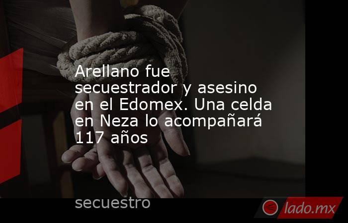 Arellano fue secuestrador y asesino en el Edomex. Una celda en Neza lo acompañará 117 años. Noticias en tiempo real