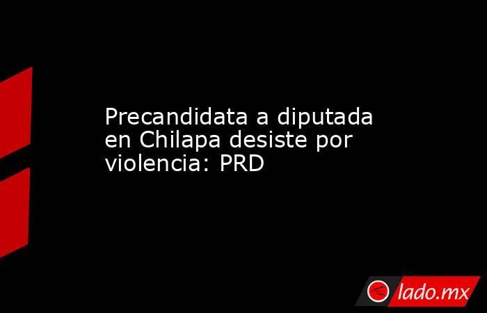 Precandidata a diputada en Chilapa desiste por violencia: PRD. Noticias en tiempo real