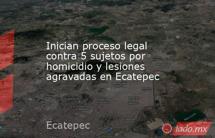 Inician proceso legal contra 5 sujetos por homicidio y lesiones agravadas en Ecatepec. Noticias en tiempo real