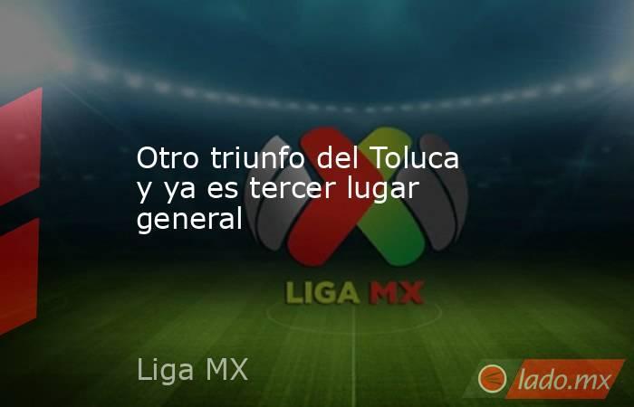 Otro triunfo del Toluca y ya es tercer lugar general. Noticias en tiempo real