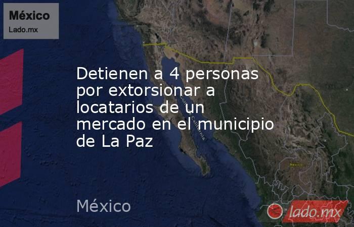 Detienen a 4 personas por extorsionar a locatarios de un mercado en el municipio de La Paz. Noticias en tiempo real