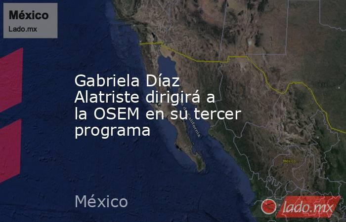 Gabriela Díaz Alatriste dirigirá a la OSEM en su tercer programa. Noticias en tiempo real