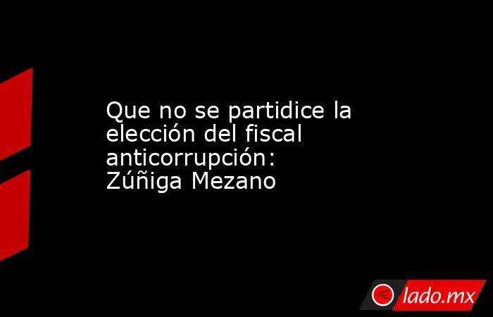 Que no se partidice la elección del fiscal anticorrupción: Zúñiga Mezano. Noticias en tiempo real