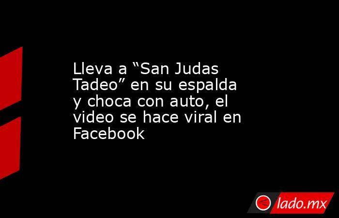 """Lleva a """"San Judas Tadeo"""" en su espalda y choca con auto, el video se hace viral en Facebook. Noticias en tiempo real"""