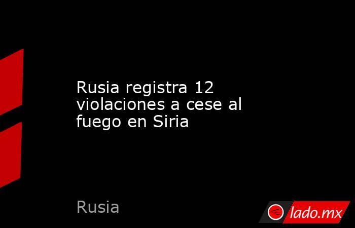 Rusia registra 12 violaciones a cese al fuego en Siria. Noticias en tiempo real