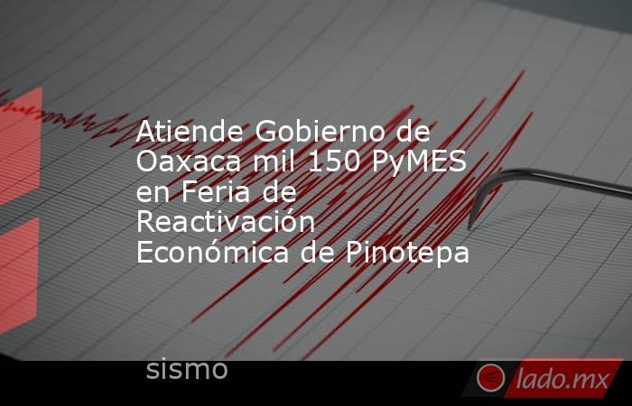 Atiende Gobierno de Oaxaca mil 150 PyMES enFeria de Reactivación Económica de Pinotepa. Noticias en tiempo real