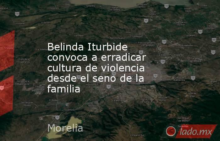 Belinda Iturbide convoca a erradicar cultura de violencia desde el seno de la familia. Noticias en tiempo real