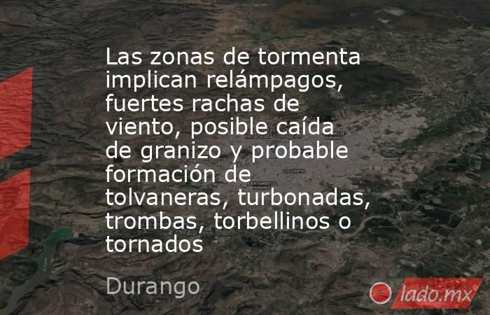 Las zonas de tormenta implican relámpagos, fuertes rachas de viento, posible caída de granizo y probable formación de tolvaneras, turbonadas, trombas, torbellinos o  tornados. Noticias en tiempo real