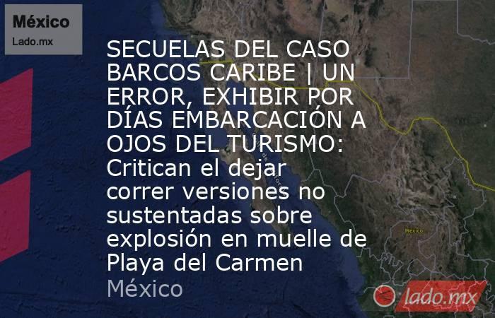 SECUELAS DEL CASO BARCOS CARIBE | UN ERROR, EXHIBIR POR DÍAS EMBARCACIÓN A OJOS DEL TURISMO: Critican el dejar correr versiones no sustentadas sobre explosión en muelle de Playa del Carmen. Noticias en tiempo real
