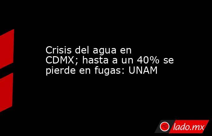 Crisis del agua en CDMX; hasta a un 40% se pierde en fugas: UNAM. Noticias en tiempo real