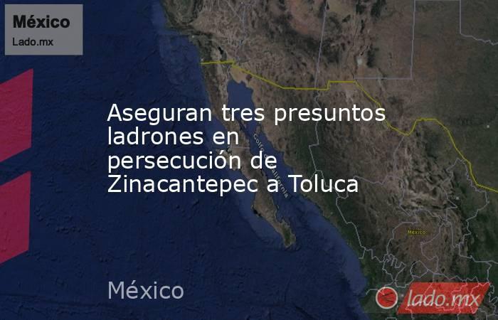 Aseguran tres presuntos ladrones en persecución de Zinacantepec a Toluca. Noticias en tiempo real