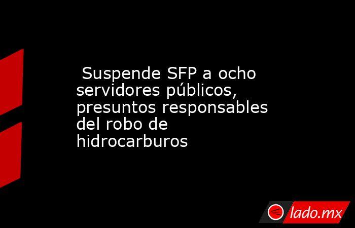 Suspende SFP a ocho servidores públicos, presuntos responsables del robo de hidrocarburos. Noticias en tiempo real