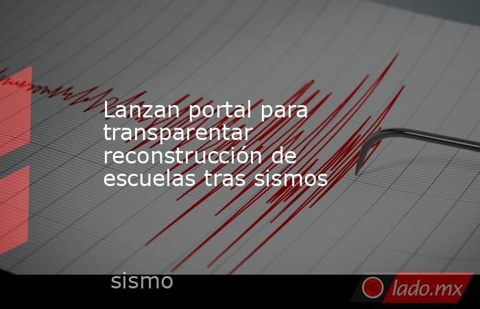 Lanzan portal para transparentar reconstrucción de escuelas tras sismos. Noticias en tiempo real