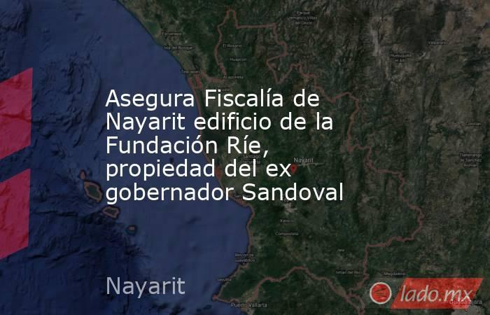 Asegura Fiscalía de Nayarit edificio de la Fundación Ríe, propiedad del ex gobernador Sandoval. Noticias en tiempo real