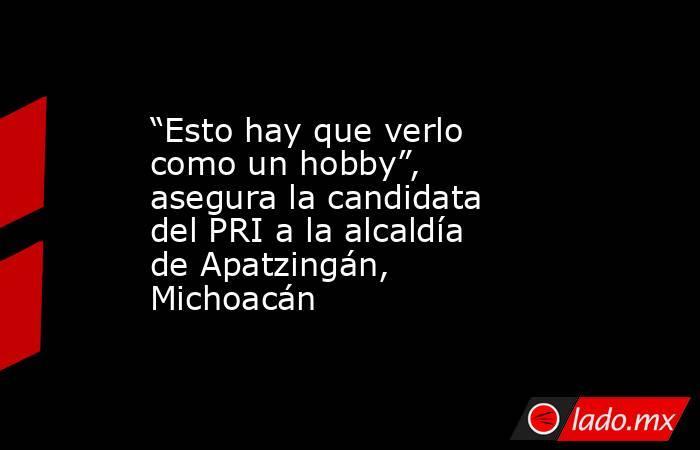 """""""Esto hay que verlo como un hobby"""", asegura la candidata del PRI a la alcaldía de Apatzingán, Michoacán. Noticias en tiempo real"""