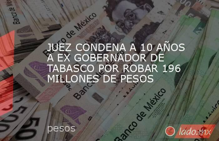 JUEZ CONDENA A 10 AÑOS A EX GOBERNADOR DE TABASCO POR ROBAR 196 MILLONES DE PESOS. Noticias en tiempo real
