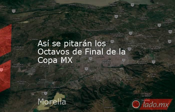 Así se pitarán los Octavos de Final de la Copa MX. Noticias en tiempo real
