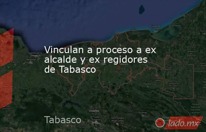 Vinculan a proceso a ex alcalde y ex regidores de Tabasco . Noticias en tiempo real