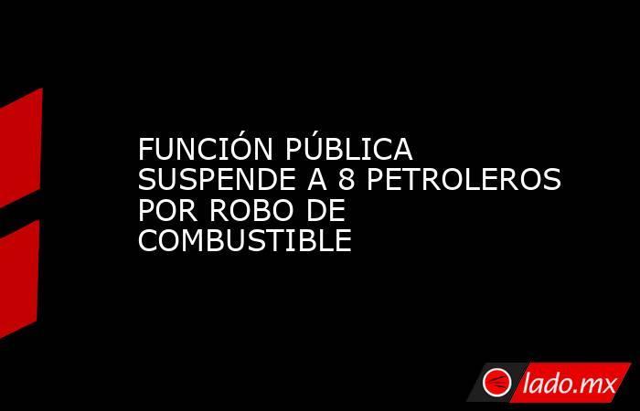 FUNCIÓN PÚBLICA SUSPENDE A 8 PETROLEROS POR ROBO DE  COMBUSTIBLE. Noticias en tiempo real