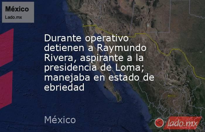 Durante operativo detienen a Raymundo Rivera, aspirante a la presidencia de Loma; manejaba en estado de ebriedad. Noticias en tiempo real