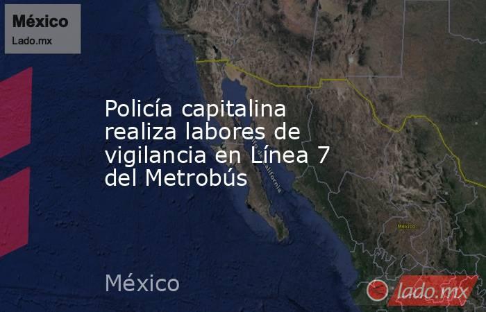 Policía capitalina realiza labores de vigilancia en Línea 7 del Metrobús. Noticias en tiempo real