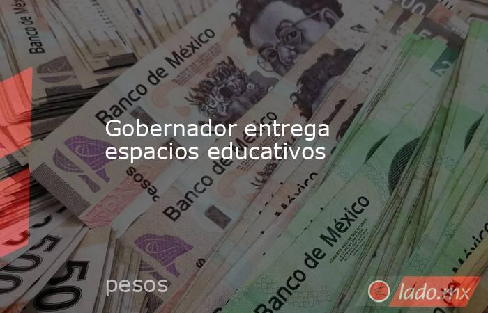 Gobernador entrega espacios educativos. Noticias en tiempo real