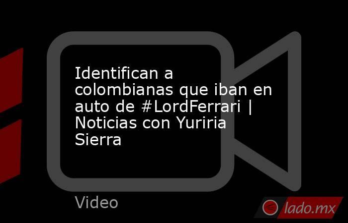 Identifican a colombianas que iban en auto de #LordFerrari | Noticias con Yuriria Sierra. Noticias en tiempo real