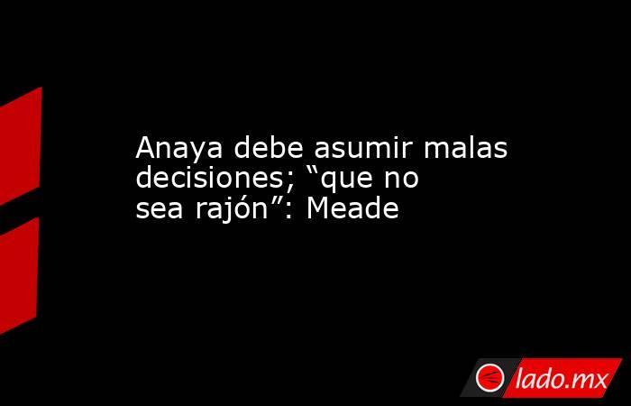 """Anaya debe asumir malas decisiones; """"que no sea rajón"""": Meade. Noticias en tiempo real"""