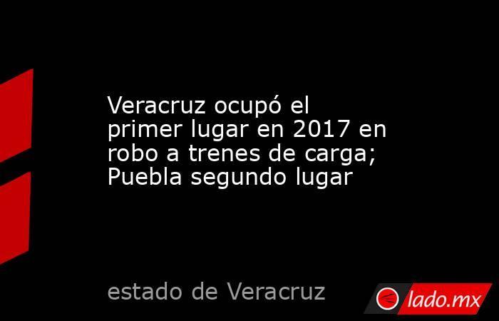 Veracruz ocupó el primer lugar en 2017 en robo a trenes de carga; Puebla segundo lugar. Noticias en tiempo real