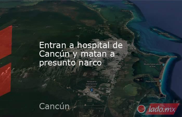 Entran a hospital de Cancún y matan a presunto narco. Noticias en tiempo real