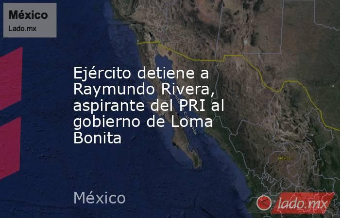 Ejército detiene a Raymundo Rivera, aspirante del PRI al gobierno de Loma Bonita. Noticias en tiempo real