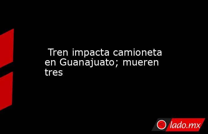 Tren impacta camioneta en Guanajuato; mueren tres. Noticias en tiempo real