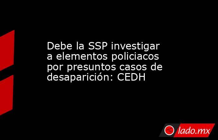 Debe la SSP investigar a elementos policiacos por presuntos casos de desaparición: CEDH. Noticias en tiempo real