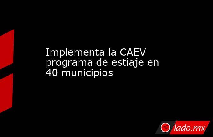 Implementa la CAEV programa de estiaje en 40 municipios. Noticias en tiempo real
