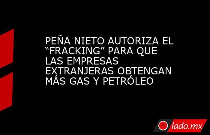 """PEÑA NIETO AUTORIZA EL """"FRACKING"""" PARA QUE LAS EMPRESAS EXTRANJERAS OBTENGAN MÁS GAS Y PETRÓLEO. Noticias en tiempo real"""