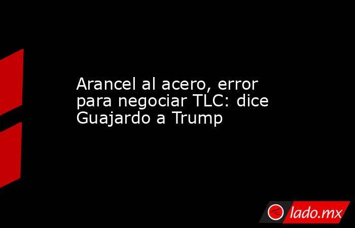 Arancel al acero, error para negociar TLC: dice Guajardo a Trump. Noticias en tiempo real