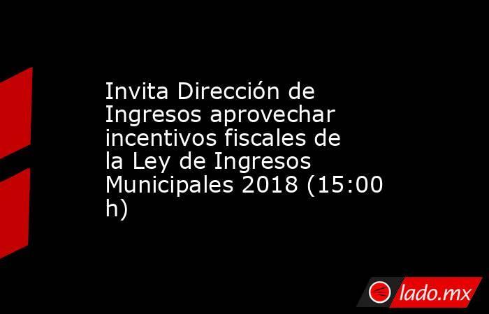 Invita Dirección de Ingresos aprovechar  incentivos fiscales de la Ley de Ingresos Municipales 2018 (15:00 h). Noticias en tiempo real