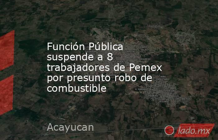 Función Pública suspende a 8 trabajadores de Pemex por presunto robo de combustible. Noticias en tiempo real
